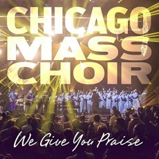 Chicago Mass Choir - We Give You Praise (CD)